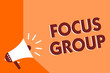 Conceptual hand writing showing Focus Group. Business photo text people assembled to participate in discussion about something Megaphone loudspeaker orange background important message speaking
