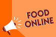 Conceptual hand writing showing Food Online. Business photo text asking for something to eat using phone app or website Megaphone loudspeaker orange background important message speaking