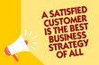 Text sign showing A Satisfied Customer Is The Best Business Strategy Of All. Conceptual photo Good Service Megaphone loudspeaker yellow background important message speaking loud