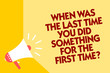Text sign showing When Was The Last Time You Did Something For The First Time question. Conceptual photo 0 Megaphone loudspeaker yellow background important message speaking loud