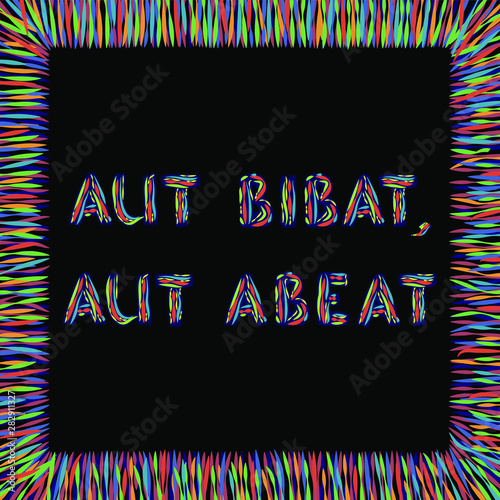 Aut bibat, aut abeat. Latin phrase meaning Either drink or go away. Inspirational quote in abstract colorful square frame. Vector.