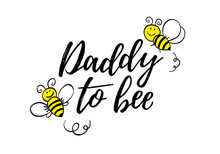 Daddy To Bee Phrase With Doodle Bees On White Background. Lettering Poster, Card Design Or T-shirt, Textile Print.