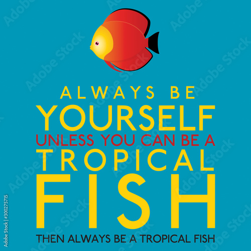 Always Be Yourself Unless You Can Be A Tropical Fish in vector format Wallpaper Mural