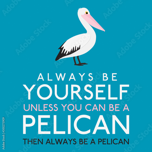 Always Be Yourself Unless You Can Be A Pelican in vector format. Wallpaper Mural