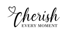 Cherish Every Moment Vector Files Sayings. Mothers Gift. House Decor. Isolated On Transparent Background.