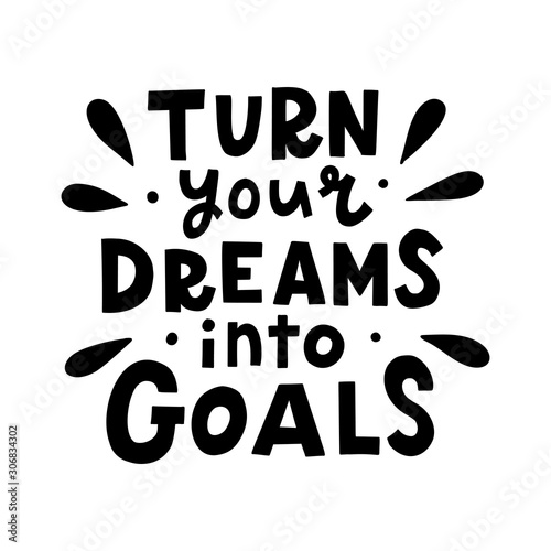 Papiers peints Positive Typography Turn your dreams into goals. Black hand lettering quote isolated on white background. Vector illustration.