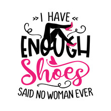 I Have Enough Shoes, Said No Woman Ever - Funny Saying With Woman Legs And High Heel Pink Shoes. Hand Letter Script Word Art Design. Good For Scrap Booking, Posters, Greeting Cards, Gifts.