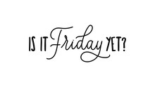 Is It Friday Yet Quote With Handdrawn Lettering Vector Illustration. Simple Funny Hand Lettered Quote For T-shirt And Apparels. Isolated Positive Phrase On White Background