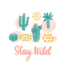 Scandinavian Print With Different Types Of Cacti And Inscription: Stay Wild. It Can Be Used For Sticker, Patch, Phone Case, Poster, T-shirt, Mug And Other Design. Vector Image.