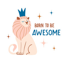 Born To Be Awesome. Cute Hand Drawn Lion King With Crown