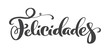 Felicidades Spanish phrase. Congratulations in Spanish. Greeting card. Ink illustration. Modern brush calligraphy. Isolated on white background