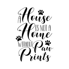 A House Is Not A Home Without Paw Prints. Calligraphy Text With Paw Prints. Good For Greeting Card And  T-shirt Print, Home Decor, Flyer, Poster Design, Mug