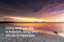 Inspirational And Motivational Quotes - Doing What You Like Is Freedom, Liking What You Do Is Happiness.