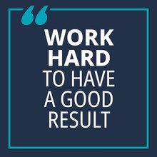 Work Hard To Have A Good Resul...