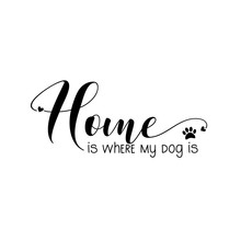 Home Is Where My Dog Is-calligraphy Witt Paw Print. Good For Poster, Banner,home Decor, Textile Print And Gift Design.