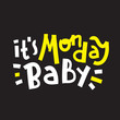 It is Monday baby - inspire motivational quote. Hand drawn beautiful lettering. Print for inspirational poster, t-shirt, bag, cups, card, flyer, sticker, badge. Cute funny vector writing