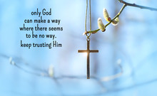Only God Can Make A Way Where There Seems To Be No Way. Keep Trusting Him - Religion Quote. Pussy-willow Branch And Christianity Cross. Easter, Palm Sunday, Faith, Orthodox Church, Religion Concept