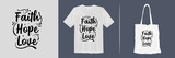 Faith, hope, love. Inspirational and motivational quotes about religion print t-shirt and tote bag design for merchandise