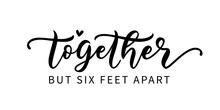 TOGETHER BUT SIX FEET APART. C...