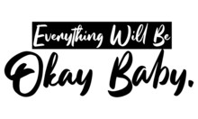 Everything Will Be Okay, Baby ...