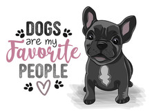 Dogs Are My Favorite People - Funny Hand Drawn Vector Saying With Dog Paw. Face And Body Of Cute French Bulldog Puppy And Positive Phrase. Adorable Pet In Cartoon Style Isolated On White Background.