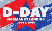 D-Day. June 6, 1944. It Refers To The Landing Of Allied Forces On The Beaches Of Normandy, France Staging One Of The Pivotal Attacks Against Germany During World War II. Poster, Card, Banner.