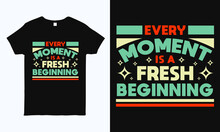 Every Moment Is A Fresh Beginning. Motivational And Inspirational Quote T Shirt Design. Print Ready Life Style Graphics For T-shirt, Mug, Bag, Pillow And Sticker