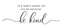 In A World Where You Can Be Anything Be Kind. Calligraphic Poster  With Smooth Lines.