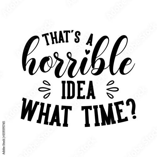 That's a horrible idea what time? motivational slogan inscription. Vector quotes. Illustration for prints on t-shirts and bags, posters, cards. Isolated on white background.
