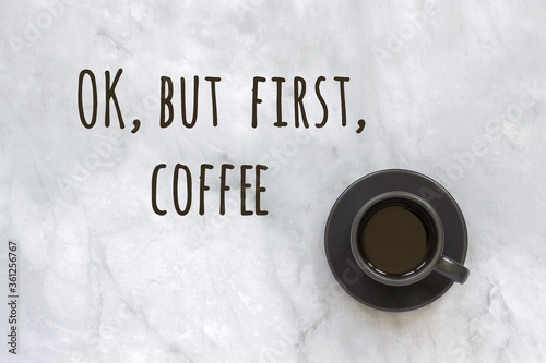 Ok, but first coffee text and cup of coffee on marble table background. Concept Good morning, good day. Top view