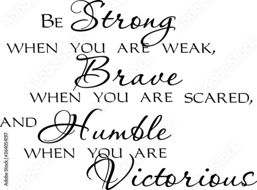 Fotografie, Obraz be  strong when you are weak brave when you are scared and humble when you are v