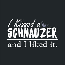 I Kissed A Schnauzer And I Lik...
