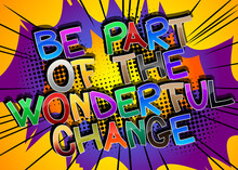 Be Part Of The Wonderful Change Comic Book Style Cartoon Words On Abstract Comics Background.