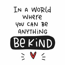 Charity, Volunteer And Kindness Quote Vector Design With In A World Where You Can Be Anything Be Kind Lettering Message.