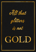 A Gold Leaf Effect ALL THAT GLITTERS IS NOT GOLD Phrase Typographical Graphic Illustration With Black Leather Background