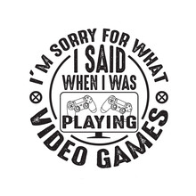 Gamer Quotes And Slogan Good For Tee. I M Sorry For What I Said When I Was Playing Video Games.