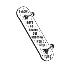 Skater Quotes And Slogan Good For Tee. I Know I Have No Chance But Somehow I Can T Stop Trying.