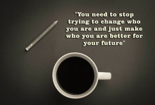 You Need To Stop Trying To Change Who You Are And Just Make Who You Are Better For Your Future