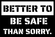 Better To Be Safe Than Sorry