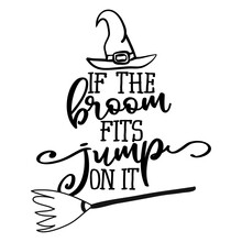 If The Broom Fits, Jupm On It - Halloween Quote On White Background With Broom And Witch Hat. Good For T-shirt, Mug, Scrap Booking, Gift, Printing Press. Holiday Quotes. Witch's Hat, Broom.
