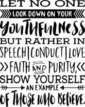 Let No One Look Down On Your Youthfulness, But Rather In Speech, Conduct, Love, Faith And Purity, Show Yourself An Example Of Those Who Believe Inspirational Quotes