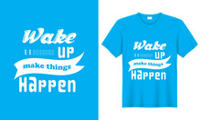 Wake Up Make Things Happen Vector Typography T-Shirt. Lettering T-shirt, Banners, Typography Design, Quote And Saying.