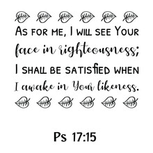 As For Me, I Will See Your Face In Righteousness; I Shall Be Satisfied When I Awake In Your Likeness. Bible Verse Quote