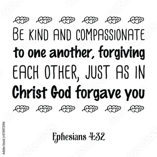 Be kind and compassionate to one another, forgiving each other, just as in Christ God forgave you Wallpaper Mural