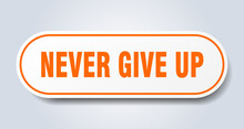 Never Give Up Sign. Rounded Isolated Button. White Sticker
