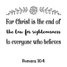 For Christ Is The End Of The Law For Righteousness To Everyone Who Believes. Bible Verse Quote