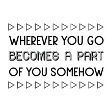 Wherever You Go Becomes A Part Of You Somehow. Vector Quote