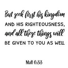 But Seek First His Kingdom And His Righteousness, And All These Things Will Be Given To You As Well. Bible Verse Quote