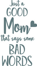 Just A Good Mom That Says Some Bad Words Logo Sign Inspirational Quotes And Motivational Typography Art Lettering Composition Design