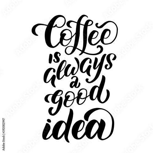 Inscription - coffee is always a good idea - black letters on a white background, vector graphics. For postcards, posters, t-shirt prints, notebook covers, packaging, stickers